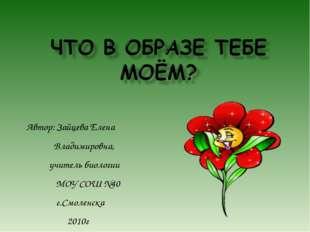 Автор: Зайцева Елена Владимировна, учитель биологии МОУ СОШ №40 г.Смоленска 2