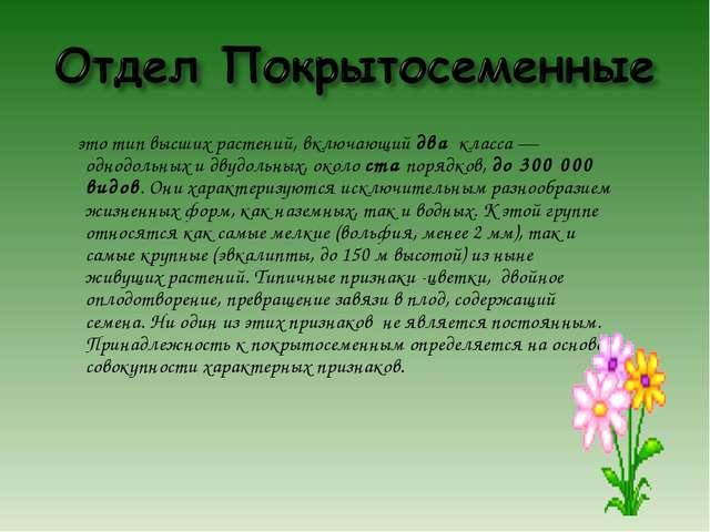 это тип высших растений, включающий два класса — однодольных и двудольных, о...