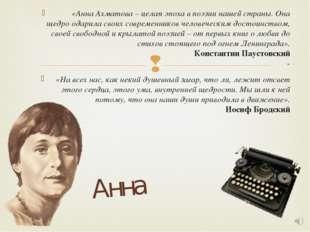 «Анна Ахматова – целая эпоха в поэзии нашей страны. Она щедро одарила своих