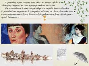 Ахматова умерла 5 марта 1966 года – по иронии судьбы, в годовщину смерти Ста