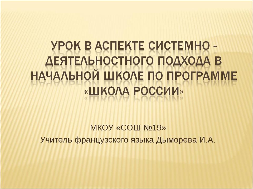 МКОУ «СОШ №19» Учитель французского языка Дыморева И.А.