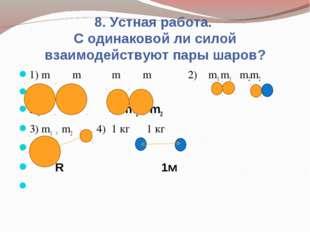 8. Устная работа. С одинаковой ли силой взаимодействуют пары шаров? 1) m m m