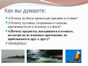 Как вы думаете: 4.Почему на Земле происходят приливы и отливы? 5.Почему пугов