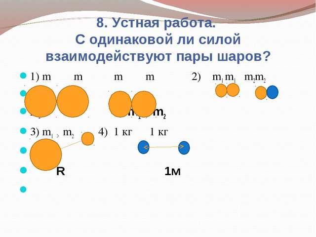 8. Устная работа. С одинаковой ли силой взаимодействуют пары шаров? 1) m m m...