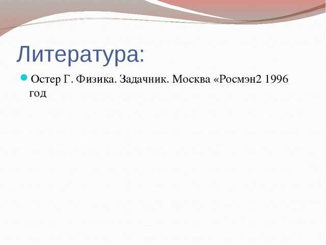 Литература: Остер Г. Физика. Задачник. Москва «Росмэн2 1996 год