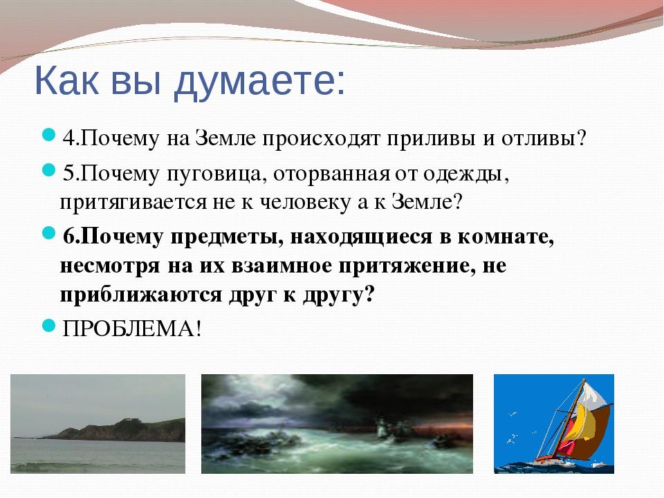 Как вы думаете: 4.Почему на Земле происходят приливы и отливы? 5.Почему пугов...