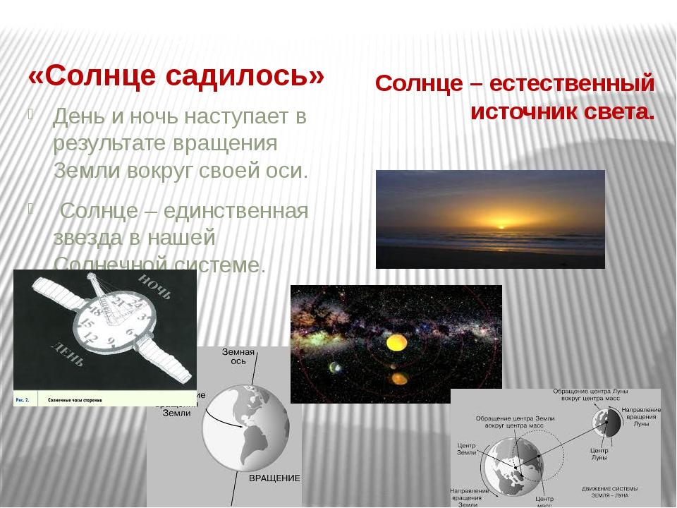 «Солнце садилось» Солнце – естественный источник света. День и ночь наступае...