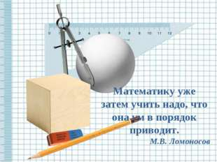Математику уже затем учить надо, что она ум в порядок приводит. М.В. Ломоносов
