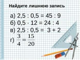 Найдите лишнюю запись а) 2,5 : 0,5 = 45 : 9 б) 0,5 · 12 = 24 : 4 в) 2,5 : 0,5
