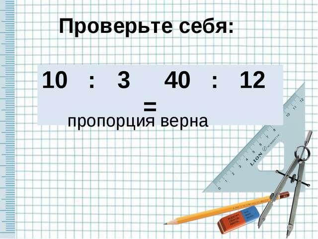 Проверьте себя: пропорция верна 10 :3 =40 :12