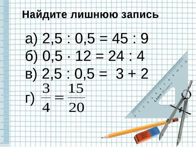 Найдите лишнюю запись а) 2,5 : 0,5 = 45 : 9 б) 0,5 · 12 = 24 : 4 в) 2,5 : 0,5...
