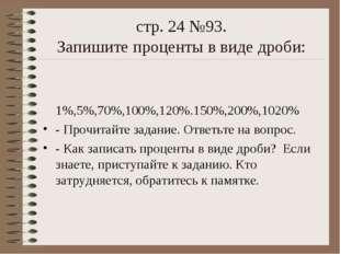 стр. 24 №93. Запишите проценты в виде дроби: 1%,5%,70%,100%,120%.150%,200%,10