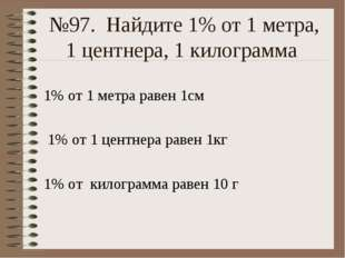 №97. Найдите 1% от 1 метра, 1 центнера, 1 килограмма 1% от 1 метра равен 1см