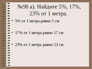 №98 а). Найдите 5%, 17%, 23% от 1 метра. 5% от 1 метра равно 5 см 17% от 1 ме