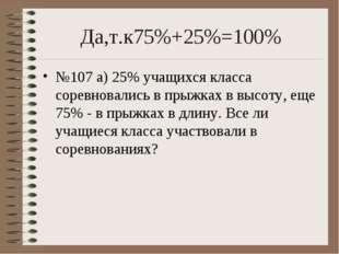 Да,т.к75%+25%=100% №107 а) 25% учащихся класса соревновались в прыжках в высо