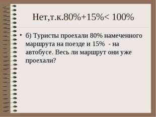 Нет,т.к.80%+15%< 100% б) Туристы проехали 80% намеченного маршрута на поезде