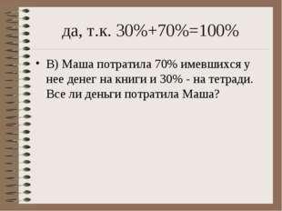 да, т.к. 30%+70%=100% В) Маша потратила 70% имевшихся у нее денег на книги и