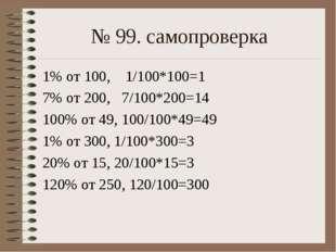 № 99. самопроверка 1% от 100, 1/100*100=1 7% от 200, 7/100*200=14 100% от 49,