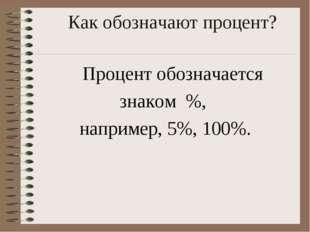 Как обозначают процент?  Процент обозначается знаком %, например, 5%,