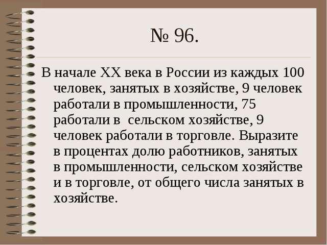 № 96. В начале ХХ века в России из каждых 100 человек, занятых в хозяйстве, 9...
