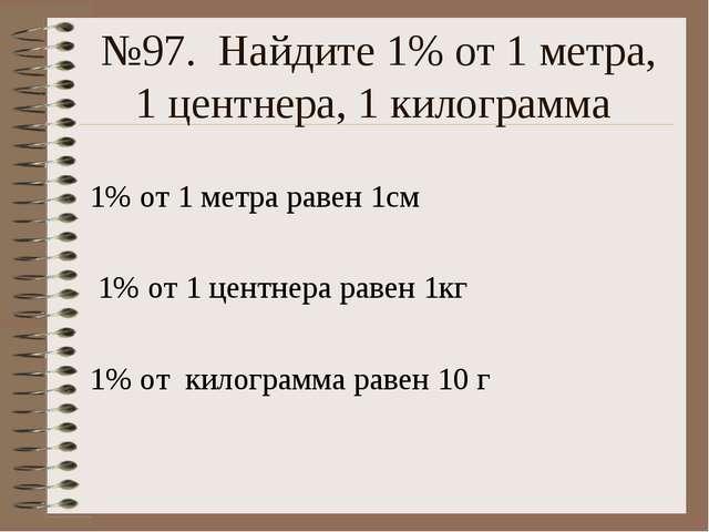 №97. Найдите 1% от 1 метра, 1 центнера, 1 килограмма 1% от 1 метра равен 1см...