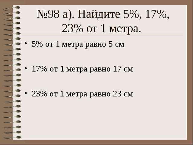 №98 а). Найдите 5%, 17%, 23% от 1 метра. 5% от 1 метра равно 5 см 17% от 1 ме...