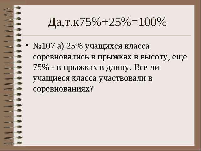 Да,т.к75%+25%=100% №107 а) 25% учащихся класса соревновались в прыжках в высо...