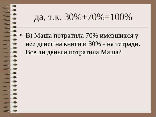да, т.к. 30%+70%=100% В) Маша потратила 70% имевшихся у нее денег на книги и...