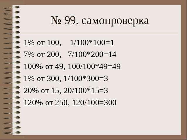 № 99. самопроверка 1% от 100, 1/100*100=1 7% от 200, 7/100*200=14 100% от 49,...