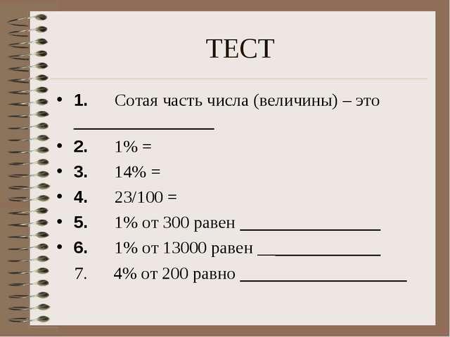 ТЕСТ 1. Сотая часть числа (величины) – это ________________ 2. 1% =...