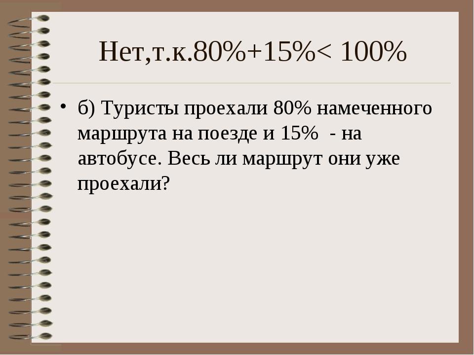 Нет,т.к.80%+15%< 100% б) Туристы проехали 80% намеченного маршрута на поезде...