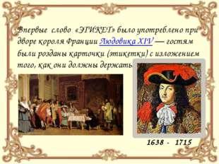 Впервые слово «ЭТИКЕТ» было употреблено при дворе короля Франции Людовика XIV