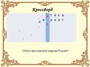 Кроссворд 3.Кого прославляли народы России? э 1Э т и к а  2п а т р и о т