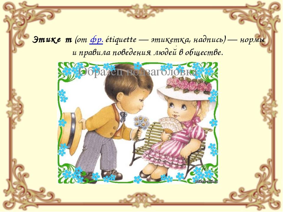 Этике́т (от фр.étiquette— этикетка, надпись)— нормы и правила поведения лю...