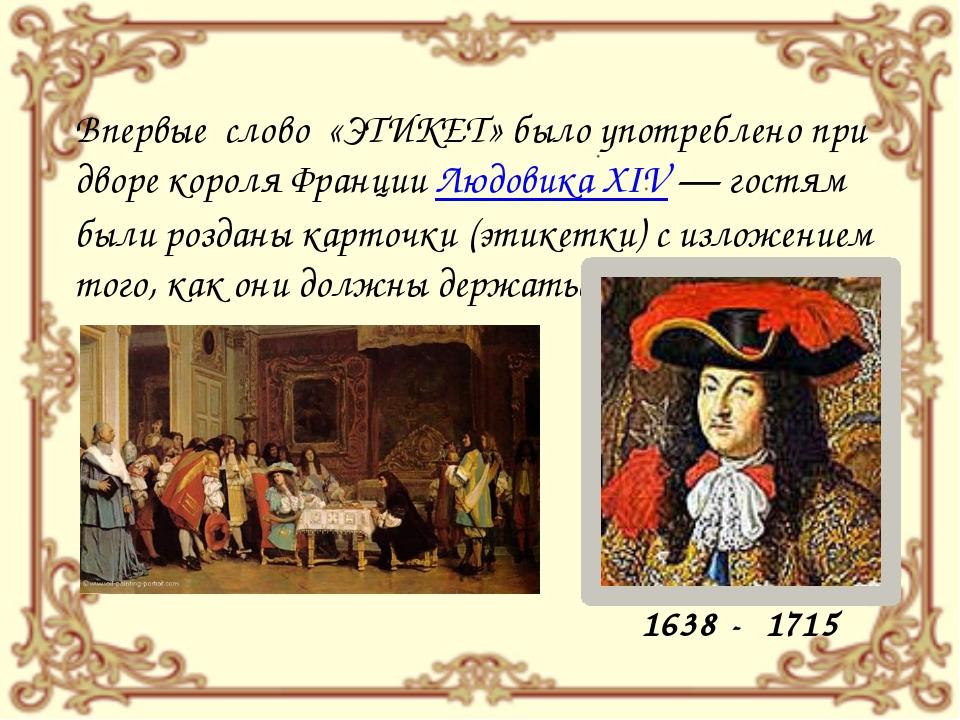 Впервые слово «ЭТИКЕТ» было употреблено при дворе короля Франции Людовика XIV...