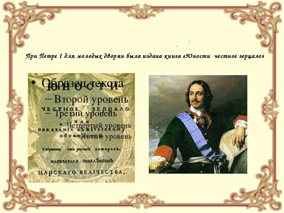 При Петре I для молодых дворян была издана книга «Юности честное зерцало»