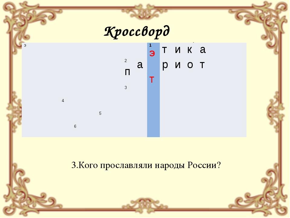Кроссворд 3.Кого прославляли народы России? э 1Э т и к а  2п а т р и о т ...