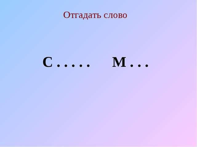 Отгадать слово С . . . . . М . . .