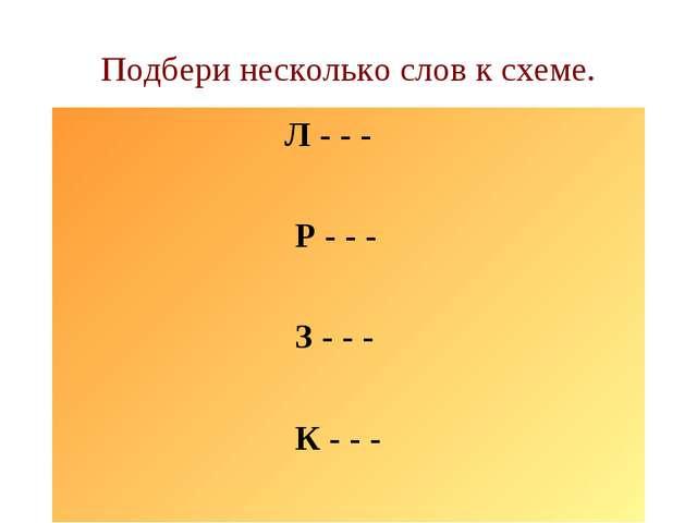 Подбери несколько слов к схеме. Л - - - Р - - - З - - - К - - -