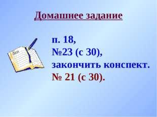 Домашнее задание п. 18, №23 (с 30), закончить конспект. № 21 (с 30).
