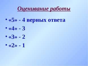 Оценивание работы «5» - 4 верных ответа «4» - 3 «3» - 2 «2» - 1