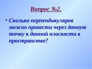 Вопрос №2. Сколько перпендикуляров можно провести через данную точку к данной