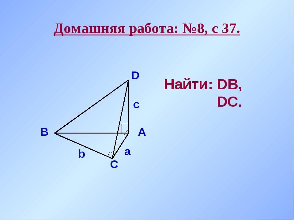 Домашняя работа: №8, с 37. А В С D а b с Найти: DВ, DС.