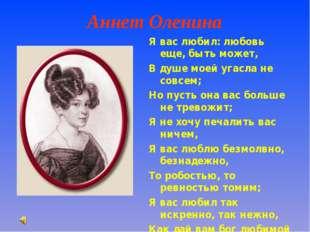 Аннет Оленина Я вас любил: любовь еще, быть может, В душе моей угасла не сов