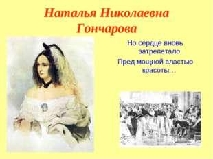 Наталья Николаевна Гончарова Но сердце вновь затрепетало Пред мощной властью