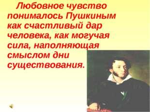 Любовное чувство понималось Пушкиным как счастливый дар человека, как могуч