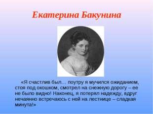 Екатерина Бакунина «Я счастлив был… поутру я мучился ожиданием, стоя под окош