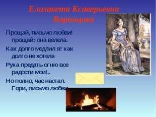 Елизавета Ксаверьевна Воронцова Прощай, письмо любви! прощай: она велела. Как