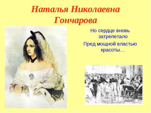 Наталья Николаевна Гончарова Но сердце вновь затрепетало Пред мощной властью...