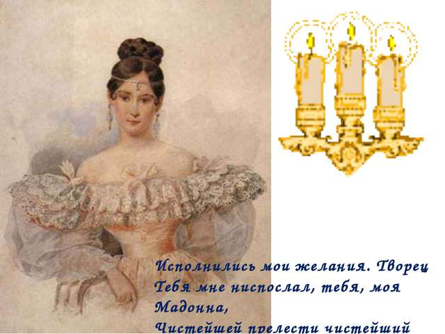 Исполнились мои желания. Творец Тебя мне ниспослал, тебя, моя Мадонна, Чисте...